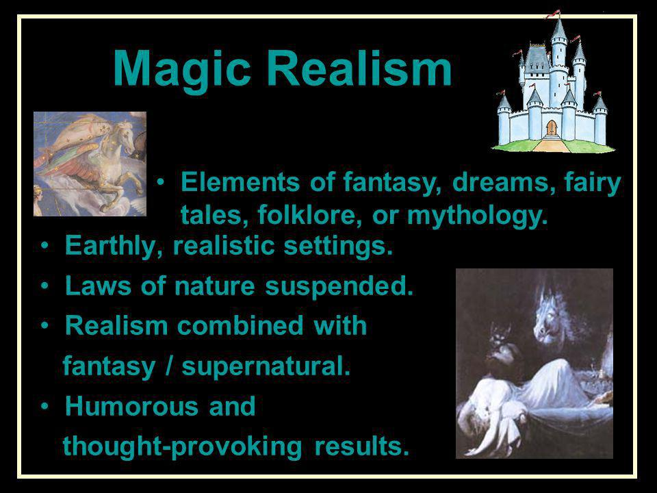 Magic Realism Elements of fantasy, dreams, fairy tales, folklore, or mythology. Earthly, realistic settings.