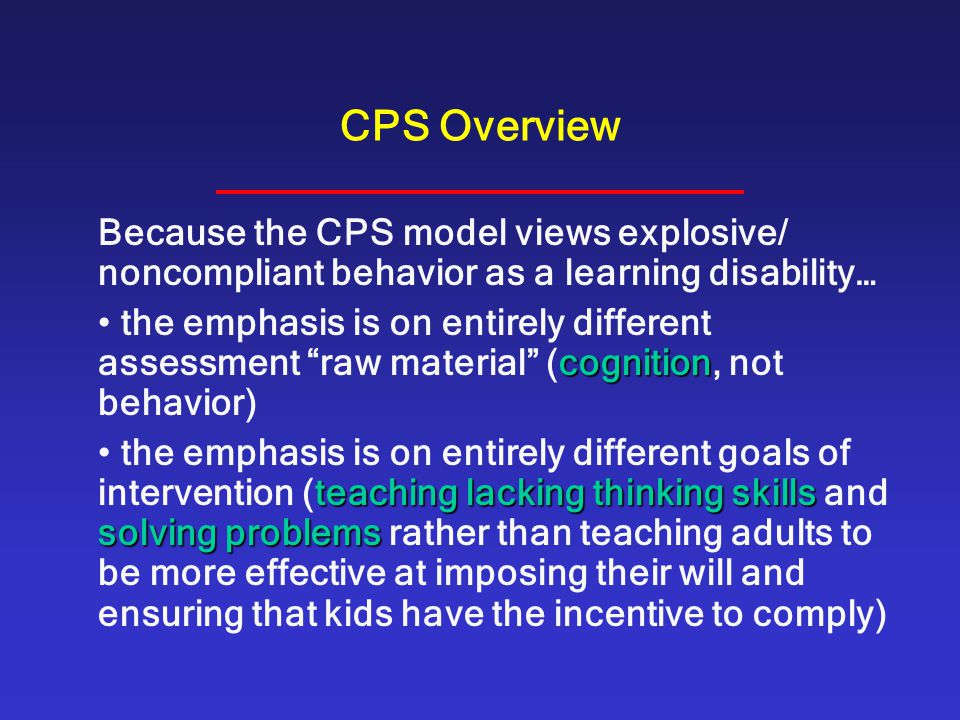 CPS Overview Because the CPS model views explosive/ noncompliant behavior as a learning disability…