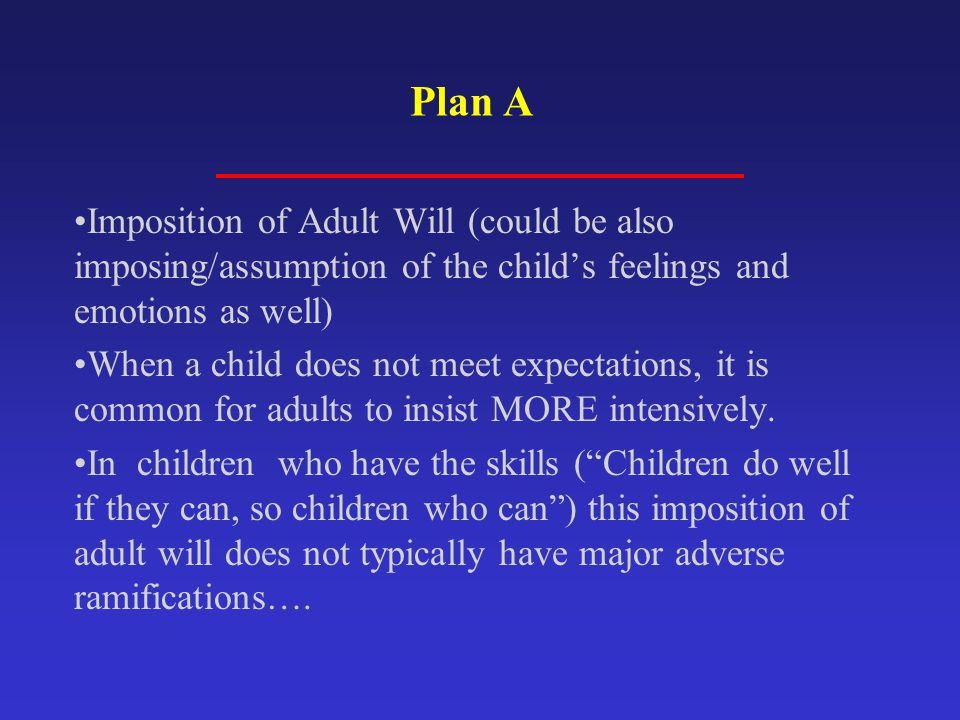 Plan A Imposition of Adult Will (could be also imposing/assumption of the child's feelings and emotions as well)