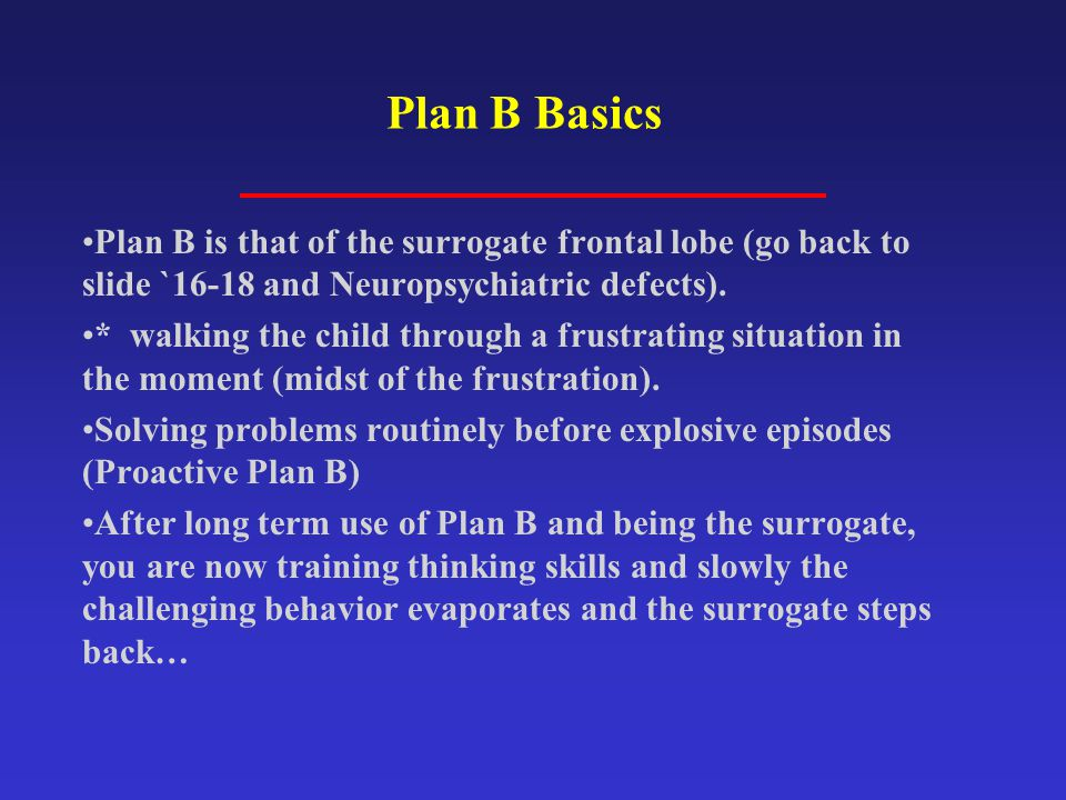 Plan B Basics Plan B is that of the surrogate frontal lobe (go back to slide `16-18 and Neuropsychiatric defects).