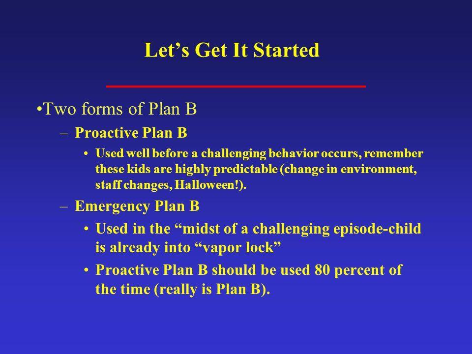 Let's Get It Started Two forms of Plan B Proactive Plan B