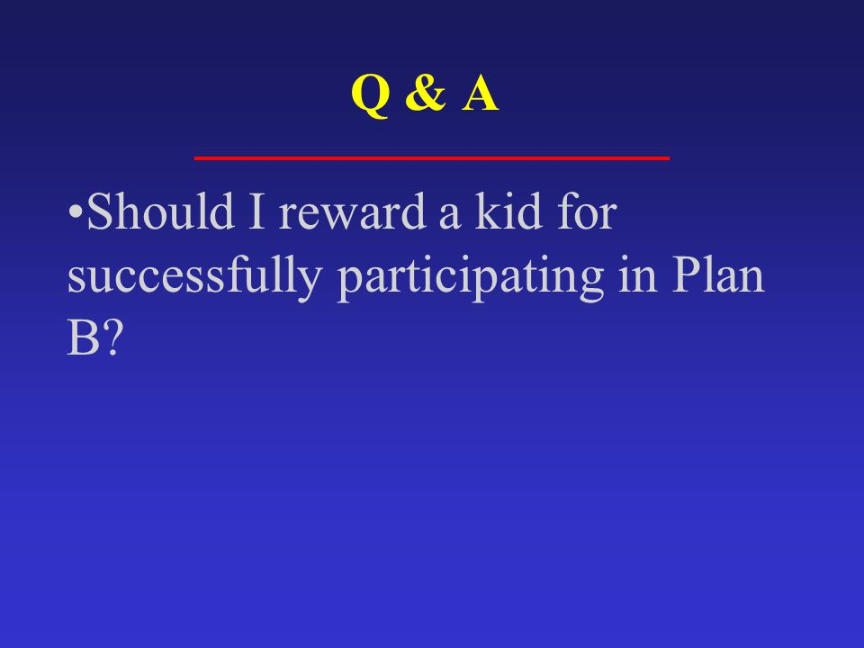 Should I reward a kid for successfully participating in Plan B