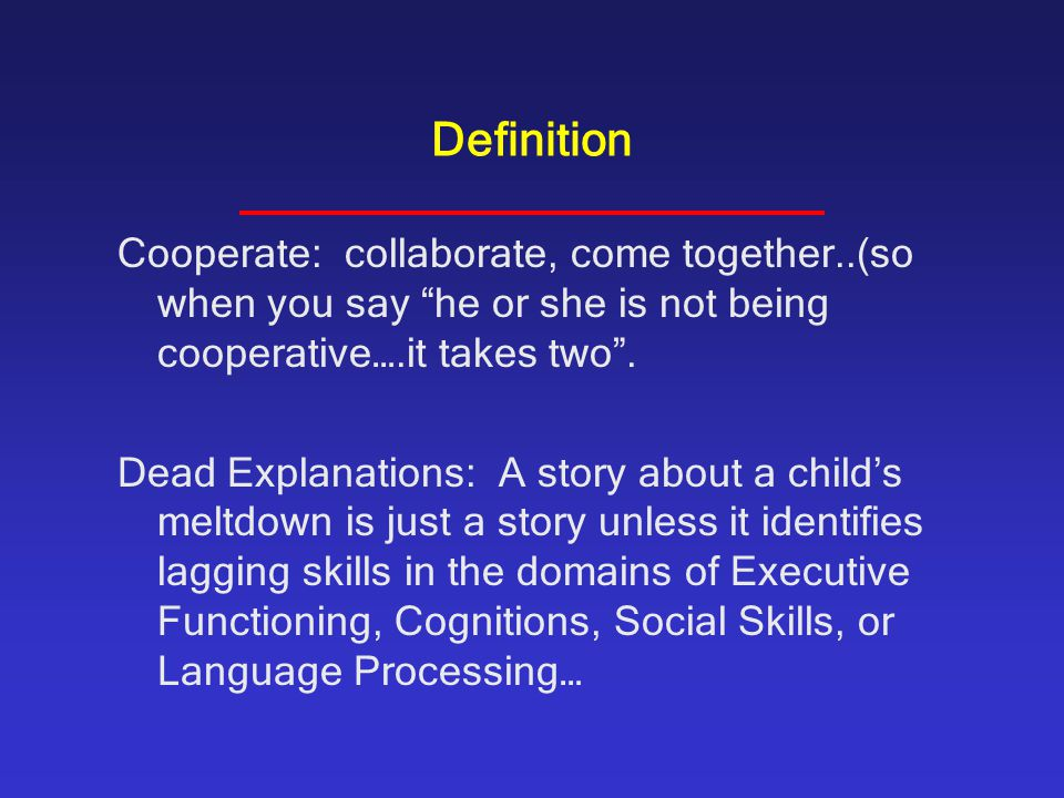 Definition Cooperate: collaborate, come together..(so when you say he or she is not being cooperative….it takes two .