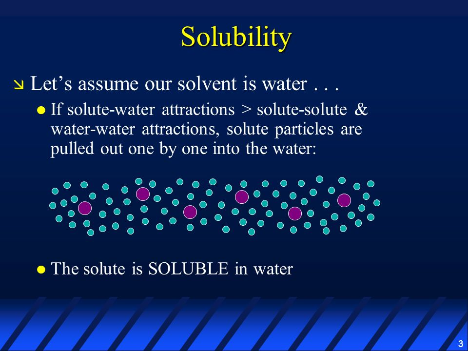 Solubility Let's assume our solvent is water . . .