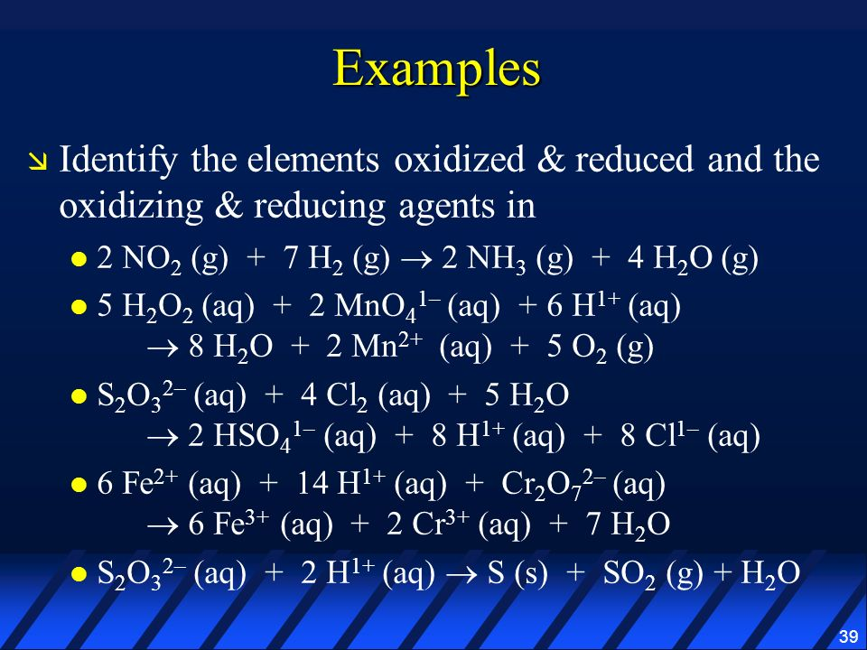 Examples Identify the elements oxidized & reduced and the oxidizing & reducing agents in. 2 NO2 (g) + 7 H2 (g)  2 NH3 (g) + 4 H2O (g)