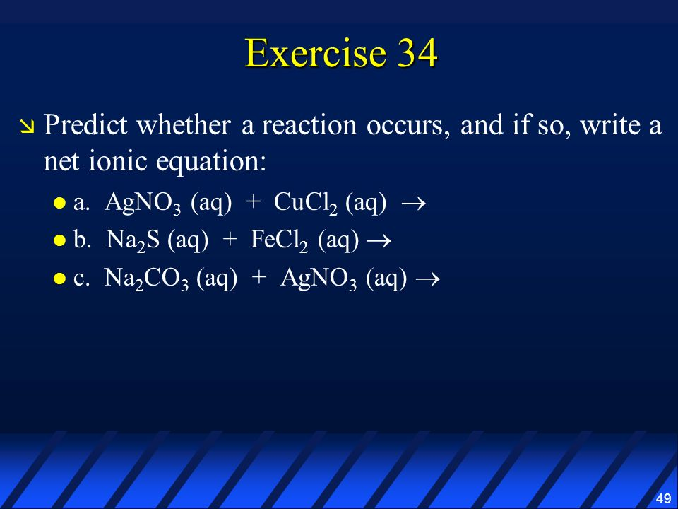 Exercise 34 Predict whether a reaction occurs, and if so, write a net ionic equation: a. AgNO3 (aq) + CuCl2 (aq) 
