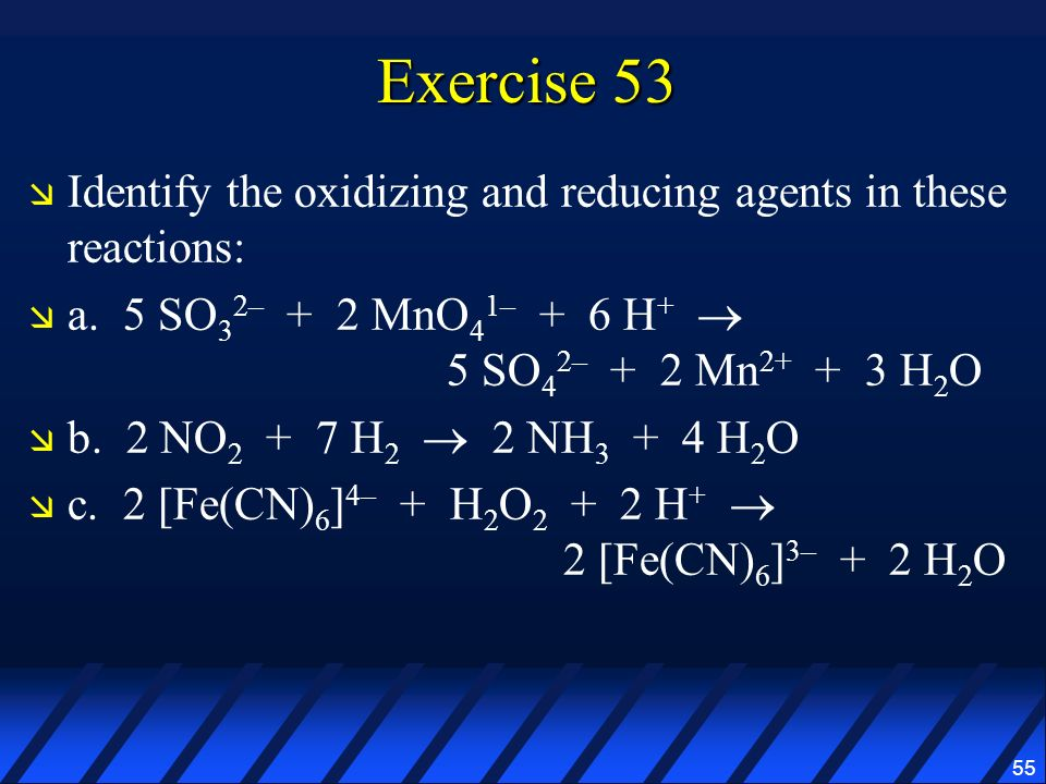 Exercise 53 Identify the oxidizing and reducing agents in these reactions: a. 5 SO32– + 2 MnO41– + 6 H+  5 SO42– + 2 Mn2+ + 3 H2O.