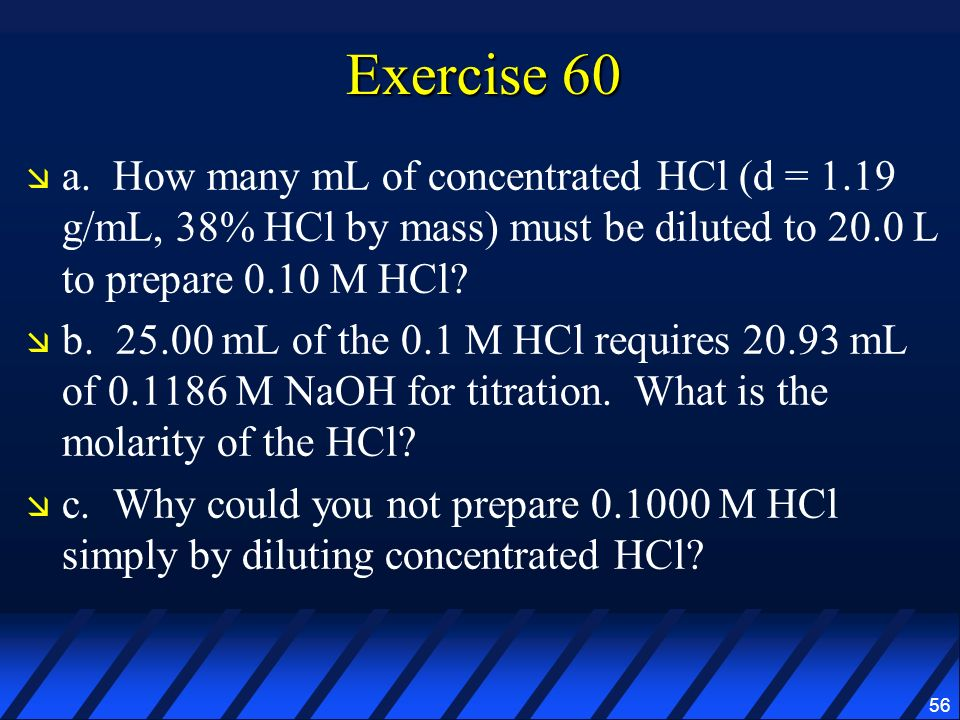 Exercise 60 a. How many mL of concentrated HCl (d = 1.19 g/mL, 38% HCl by mass) must be diluted to 20.0 L to prepare 0.10 M HCl