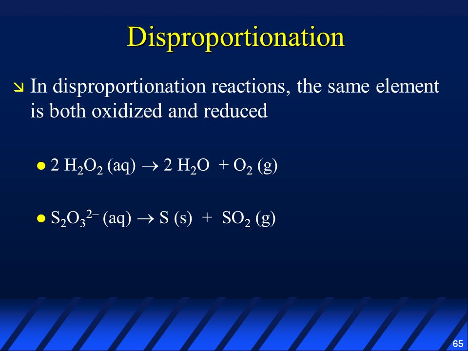Disproportionation In disproportionation reactions, the same element is both oxidized and reduced. 2 H2O2 (aq)  2 H2O + O2 (g)
