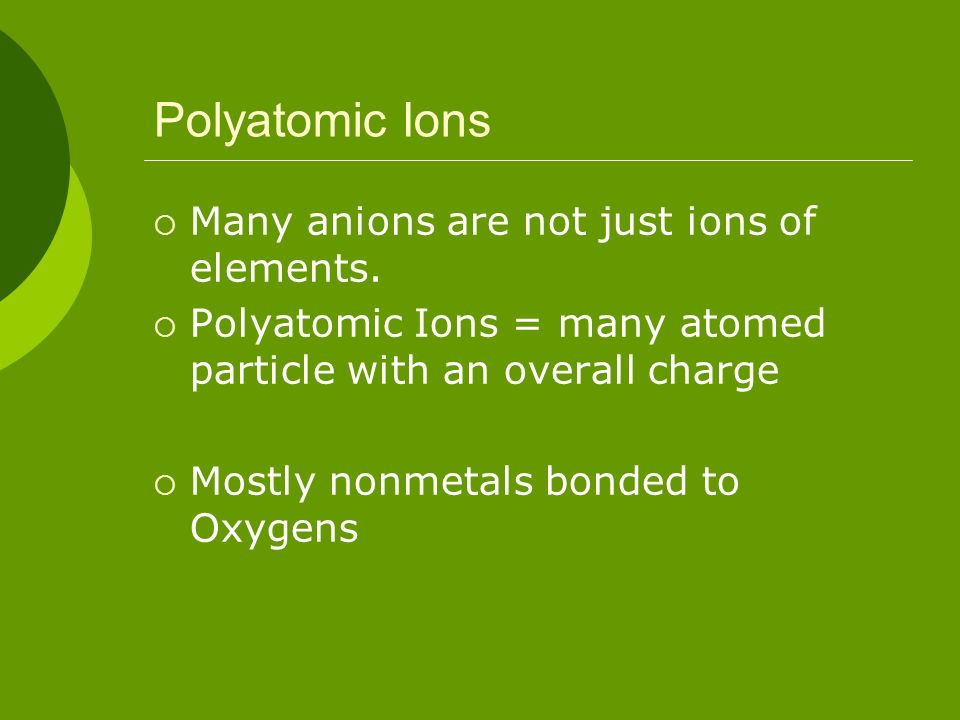 Polyatomic Ions Many anions are not just ions of elements.
