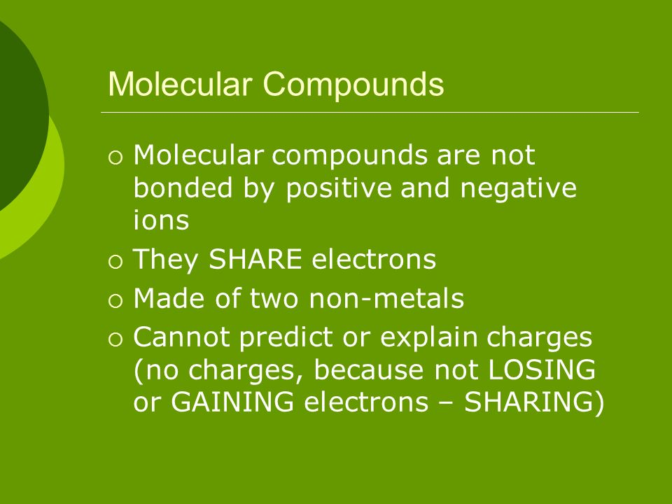 Molecular Compounds Molecular compounds are not bonded by positive and negative ions. They SHARE electrons.