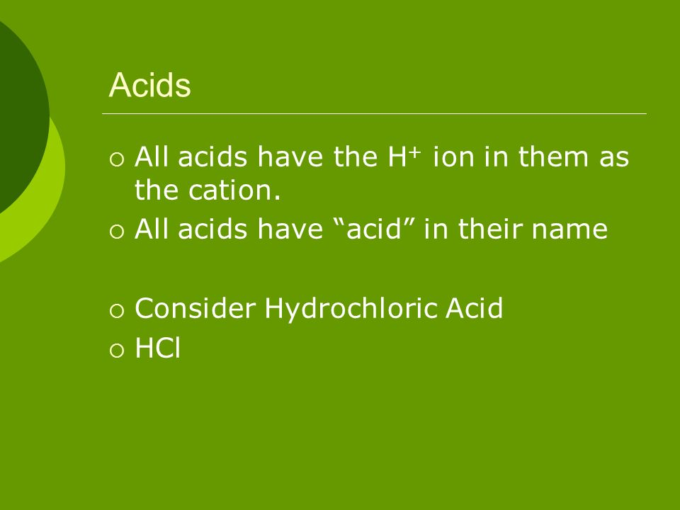 Acids All acids have the H+ ion in them as the cation.