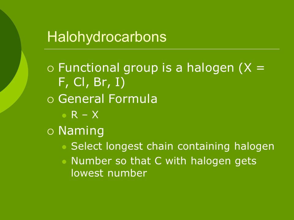 Halohydrocarbons Functional group is a halogen (X = F, Cl, Br, I)