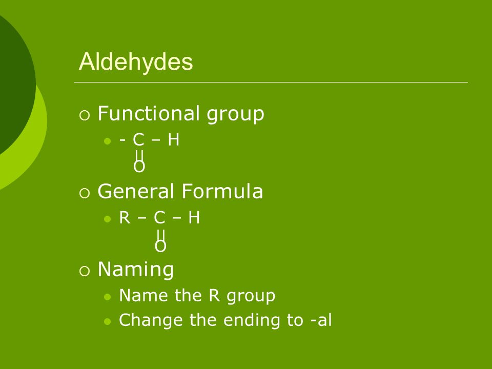 Aldehydes Functional group General Formula Naming - C – H R – C – H