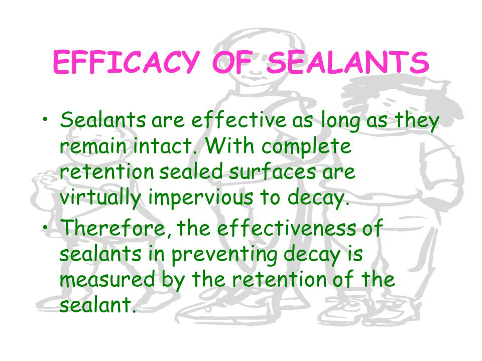 EFFICACY OF SEALANTS Sealants are effective as long as they remain intact. With complete retention sealed surfaces are virtually impervious to decay.