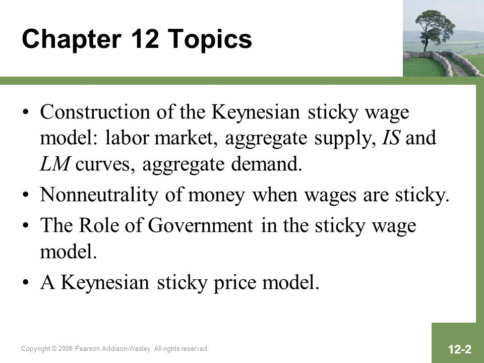 Chapter 12 TopicsConstruction of the Keynesian sticky wage model: labor market, aggregate supply, IS and LM curves, aggregate demand.