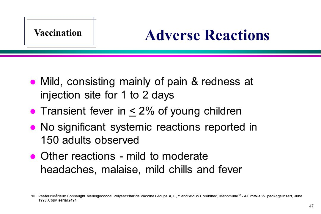 Adverse Reactions Vaccination. Mild, consisting mainly of pain & redness at injection site for 1 to 2 days.