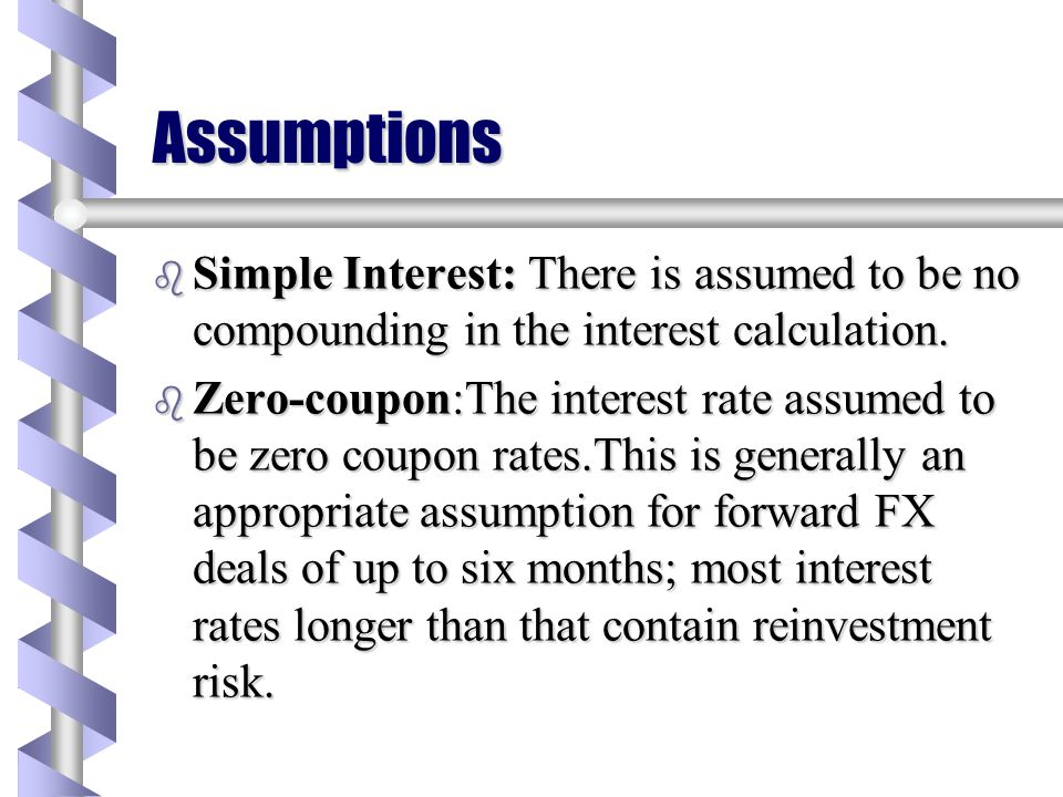 Assumptions Simple Interest: There is assumed to be no compounding in the interest calculation.