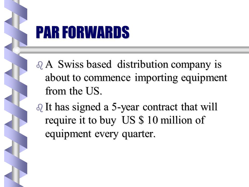 PAR FORWARDS A Swiss based distribution company is about to commence importing equipment from the US.