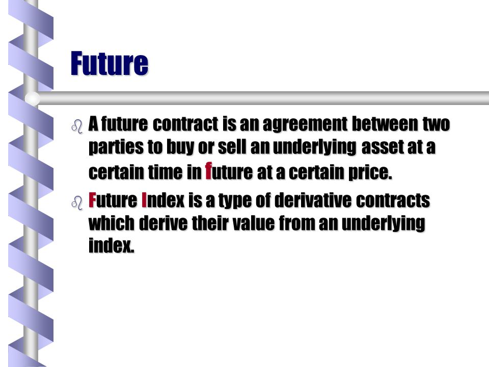 Future A future contract is an agreement between two parties to buy or sell an underlying asset at a certain time in future at a certain price.