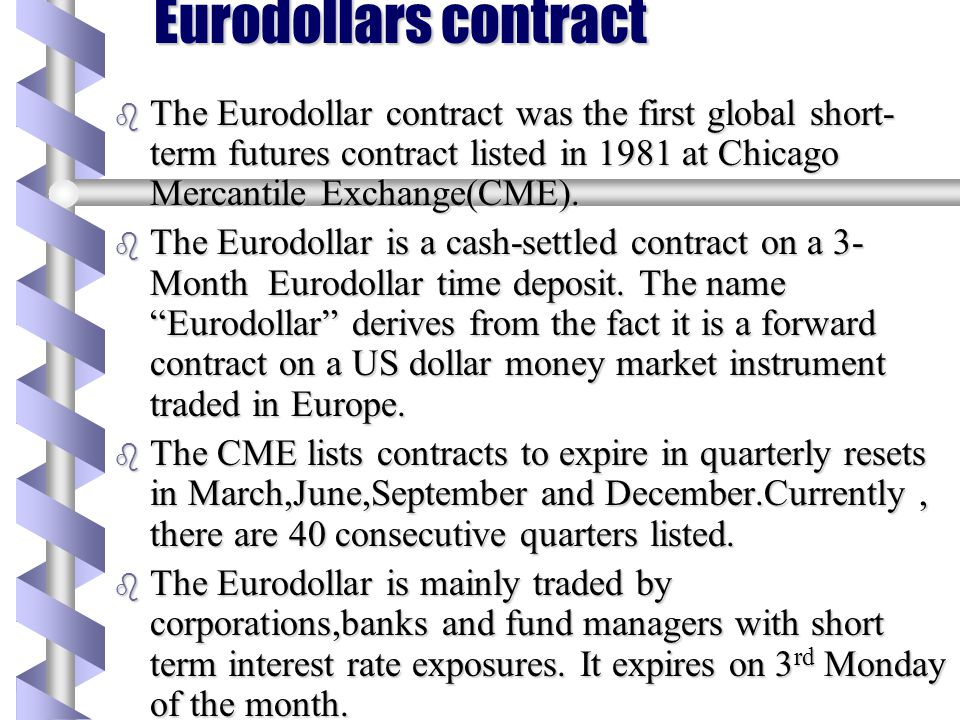 Eurodollars contract The Eurodollar contract was the first global short-term futures contract listed in 1981 at Chicago Mercantile Exchange(CME).