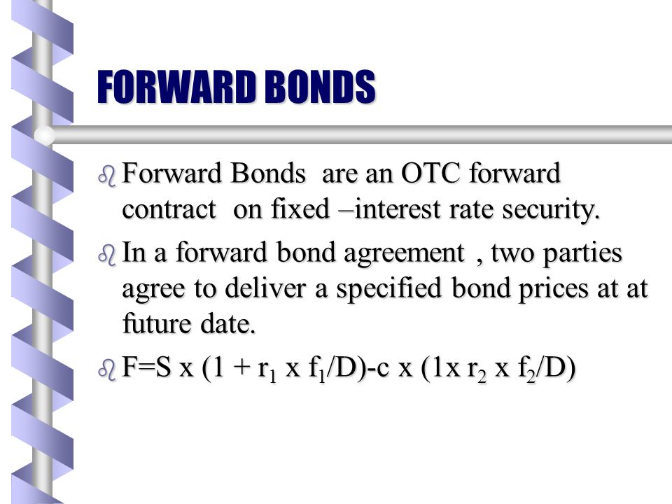 FORWARD BONDS Forward Bonds are an OTC forward contract on fixed –interest rate security.