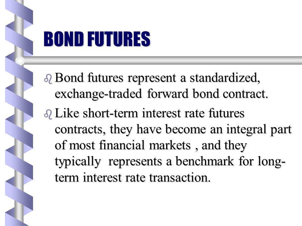 BOND FUTURES Bond futures represent a standardized, exchange-traded forward bond contract.