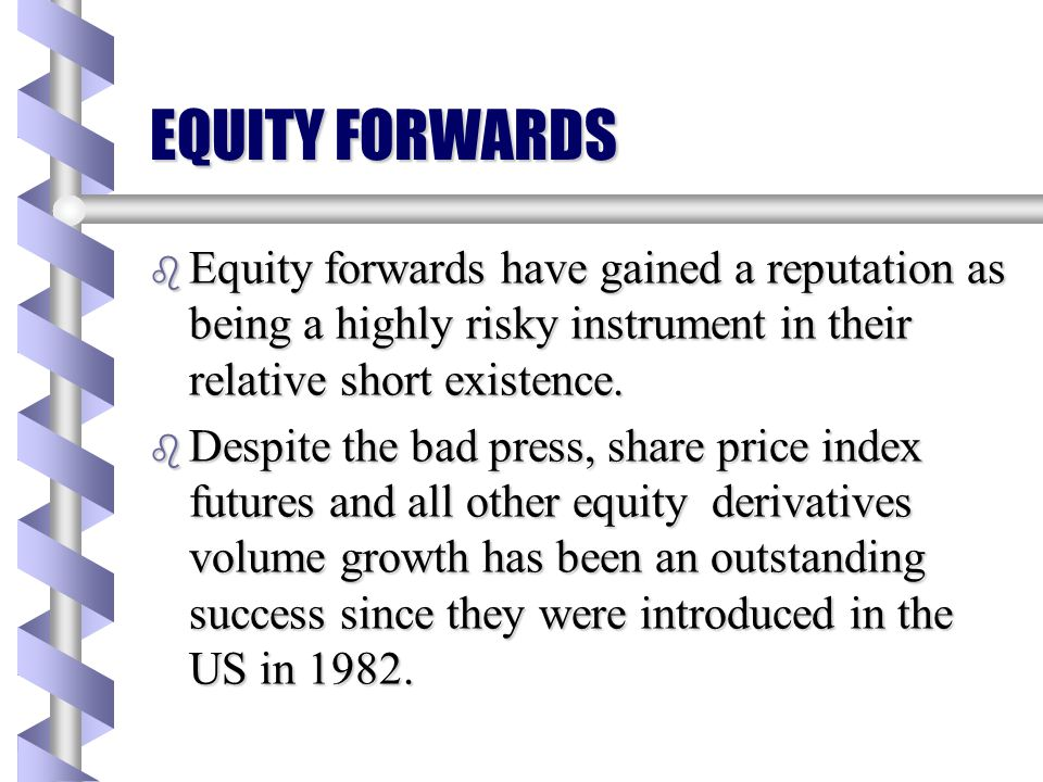 EQUITY FORWARDS Equity forwards have gained a reputation as being a highly risky instrument in their relative short existence.