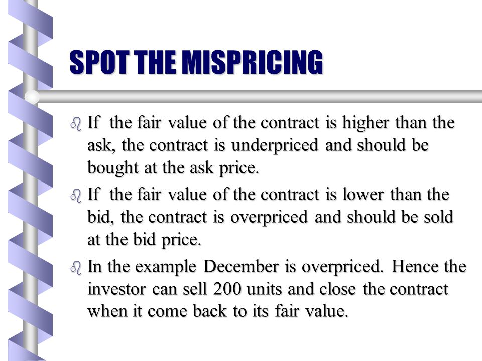 SPOT THE MISPRICING If the fair value of the contract is higher than the ask, the contract is underpriced and should be bought at the ask price.