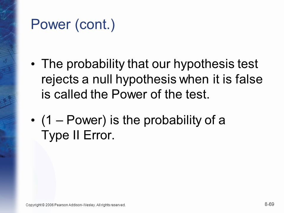 Power (cont.) The probability that our hypothesis test rejects a null hypothesis when it is false is called the Power of the test.