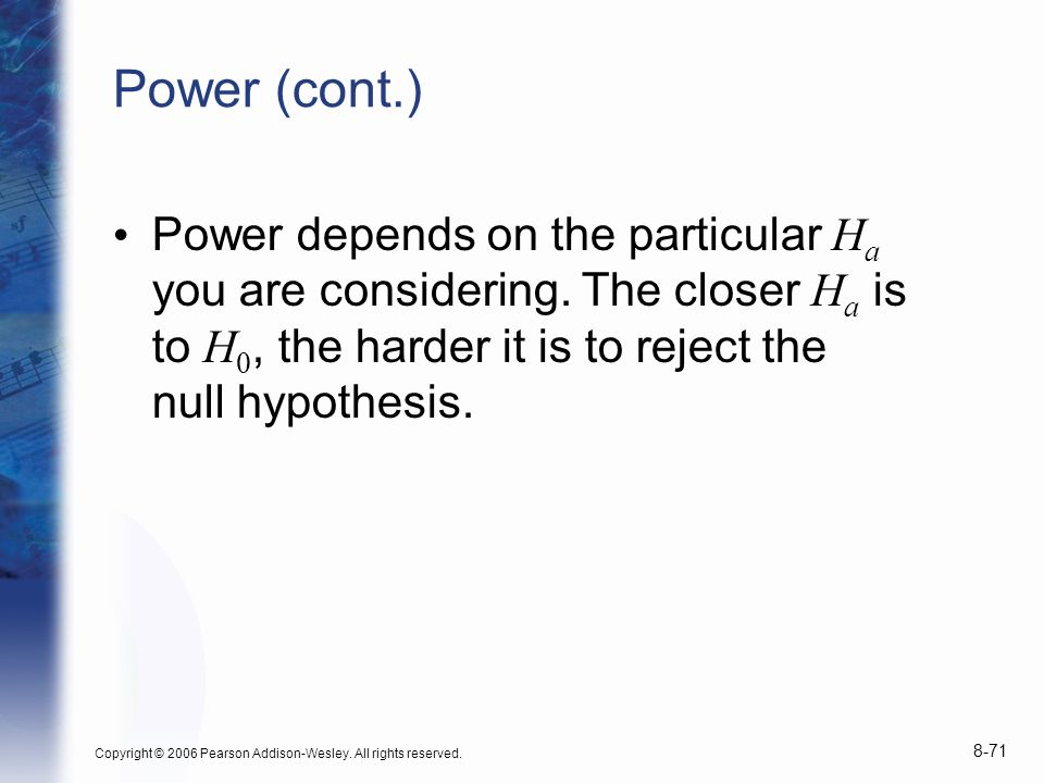 Power (cont.) Power depends on the particular Ha you are considering. The closer Ha is to H0, the harder it is to reject the null hypothesis.