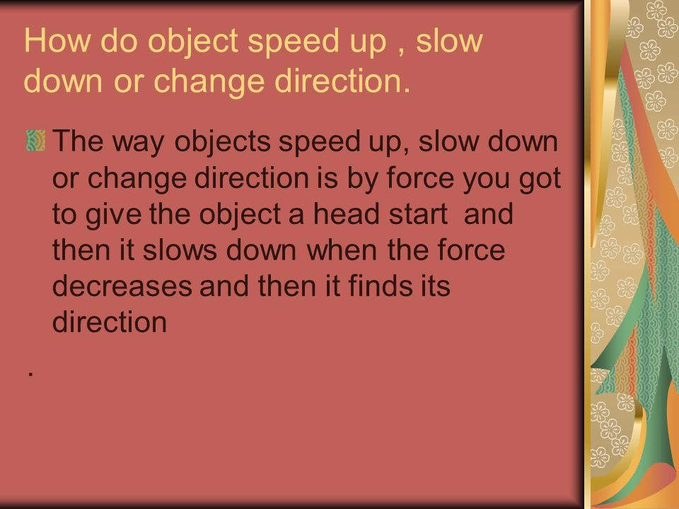 How do object speed up , slow down or change direction.