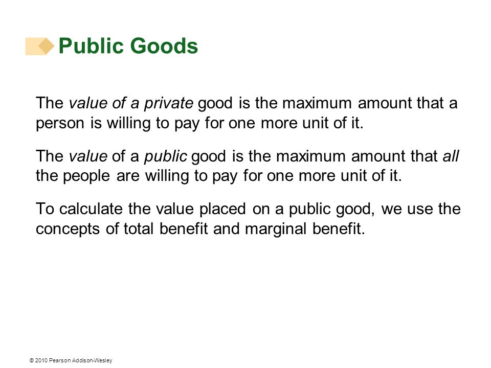 Public Goods The value of a private good is the maximum amount that a person is willing to pay for one more unit of it.