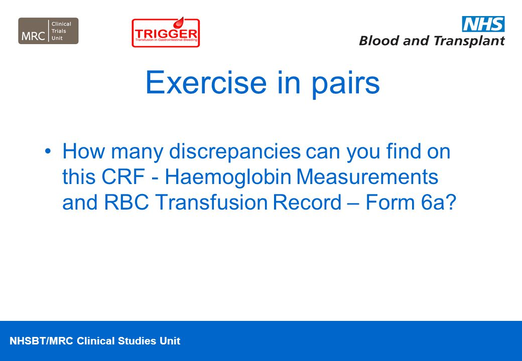 Exercise in pairs How many discrepancies can you find on this CRF - Haemoglobin Measurements and RBC Transfusion Record – Form 6a