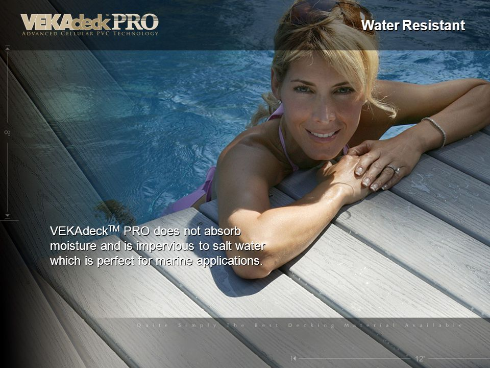 Water Resistant VEKAdeckTM PRO does not absorb moisture and is impervious to salt water which is perfect for marine applications.