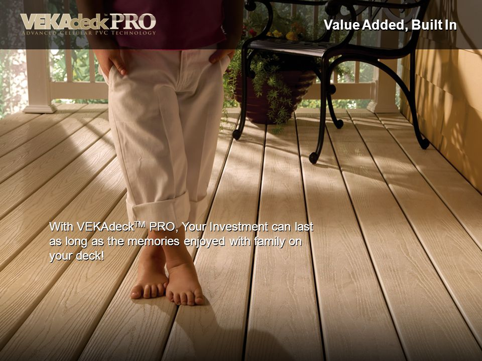Value Added, Built In With VEKAdeckTM PRO, Your Investment can last as long as the memories enjoyed with family on your deck!