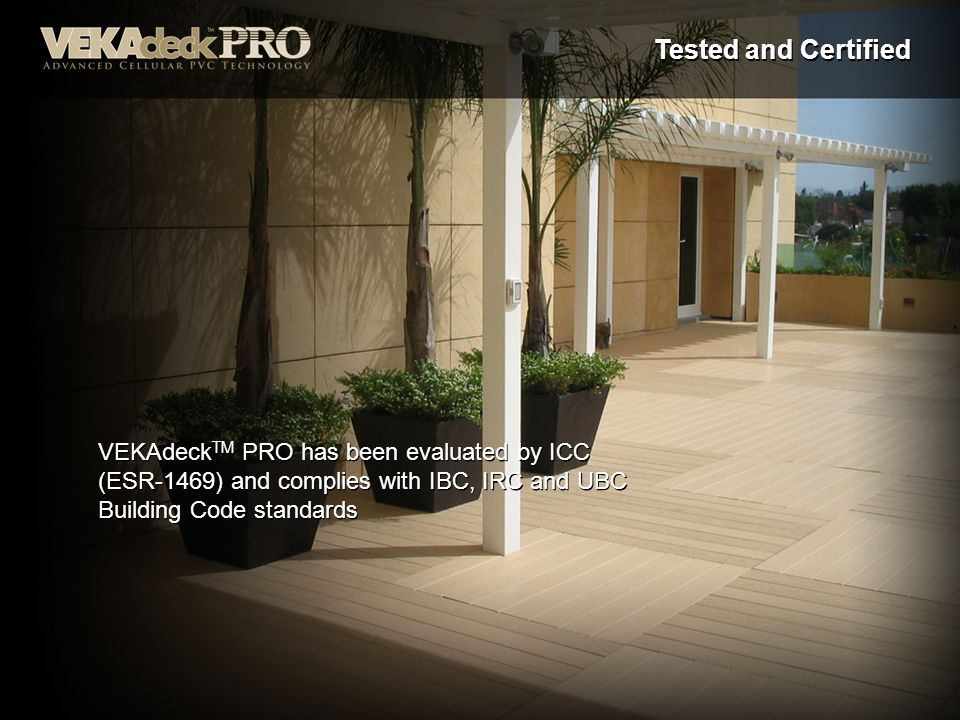 Tested and Certified VEKAdeckTM PRO has been evaluated by ICC (ESR-1469) and complies with IBC, IRC and UBC Building Code standards.