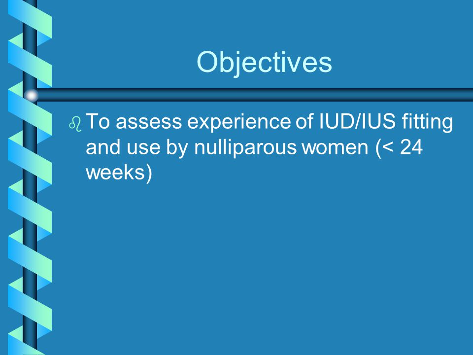 Objectives To assess experience of IUD/IUS fitting and use by nulliparous women (< 24 weeks)