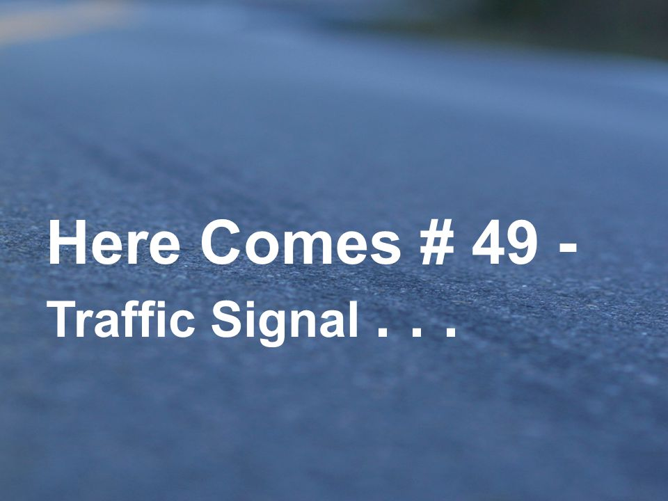 Here Comes # 49 - Traffic Signal . . .