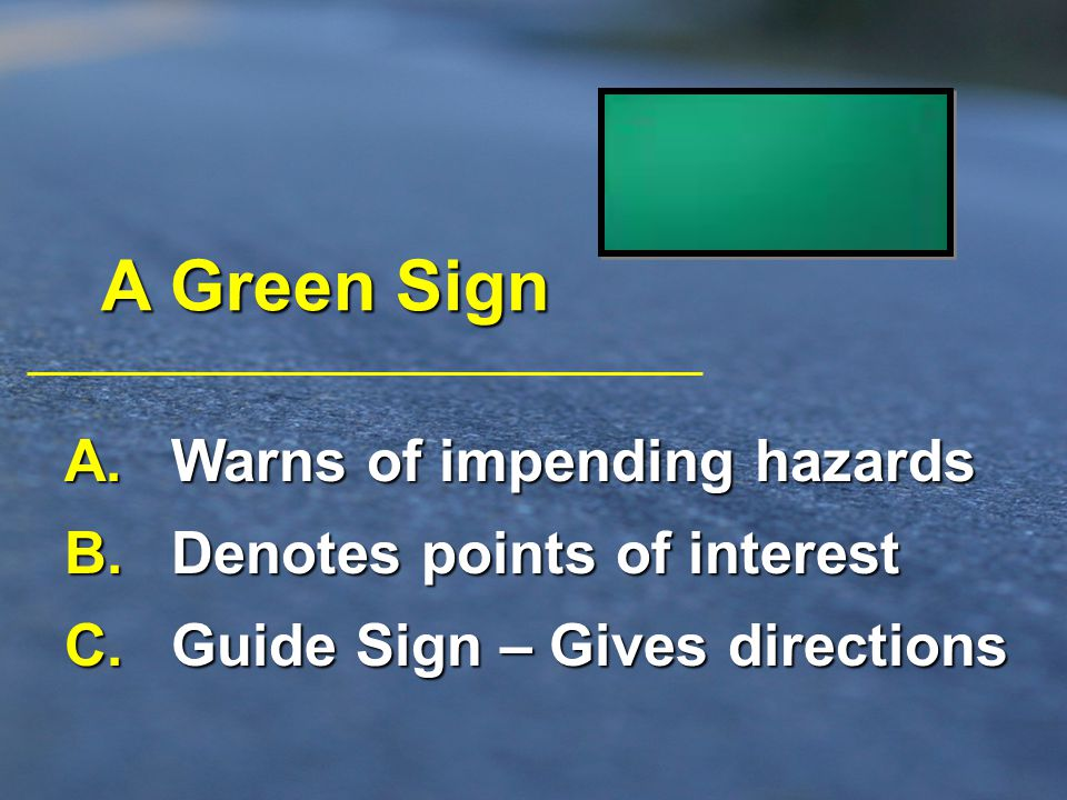 A Green Sign A. Warns of impending hazards