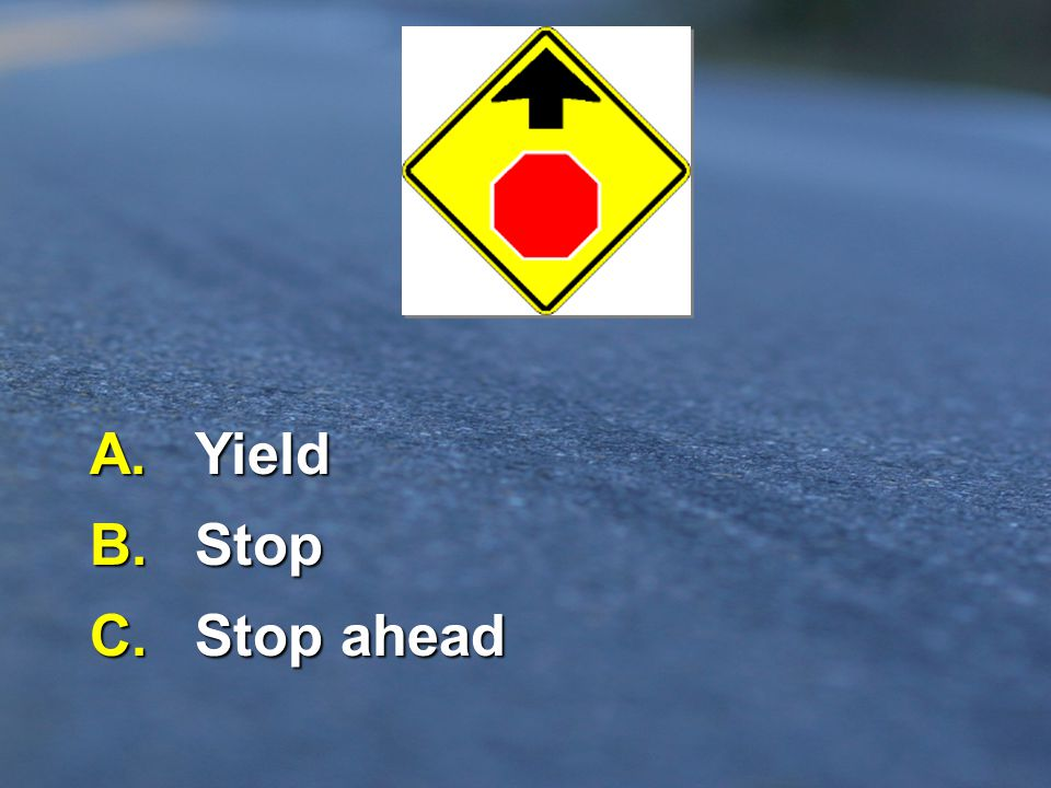 A. Yield B. Stop C. Stop ahead