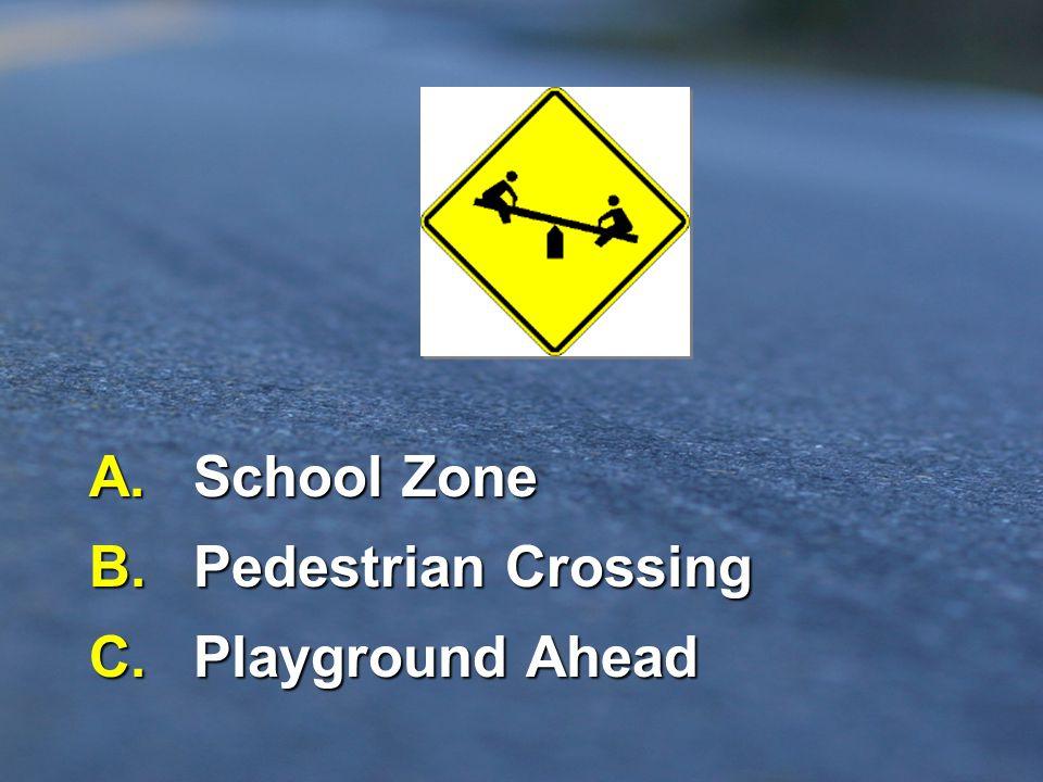 A. School Zone B. Pedestrian Crossing C. Playground Ahead