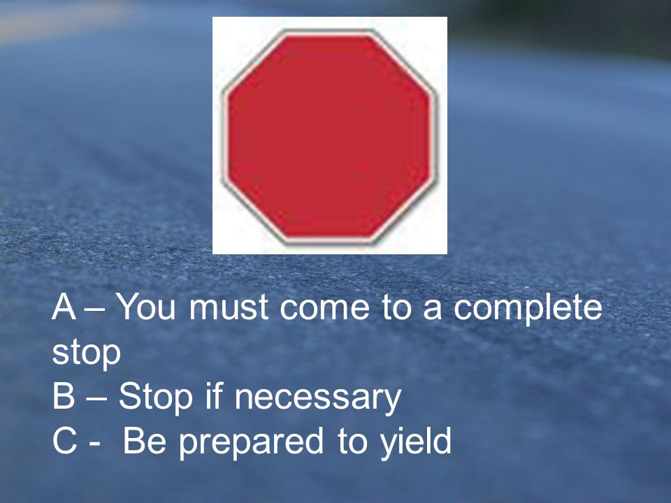 A – You must come to a complete stop