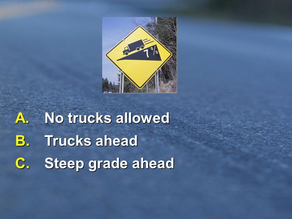 A. No trucks allowed B. Trucks ahead C. Steep grade ahead