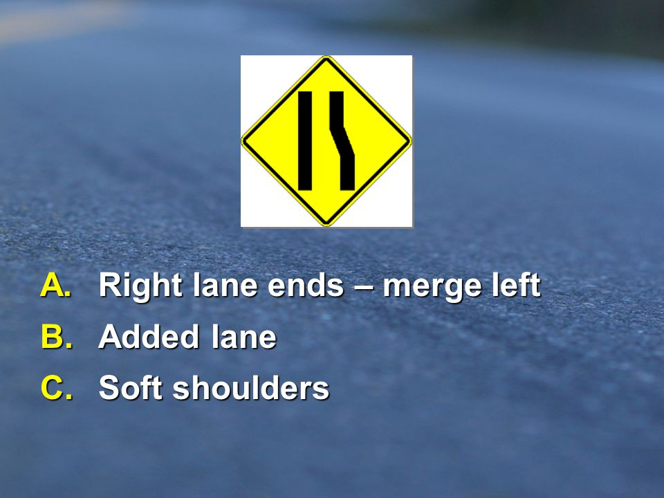 A. Right lane ends – merge left B. Added lane C. Soft shoulders