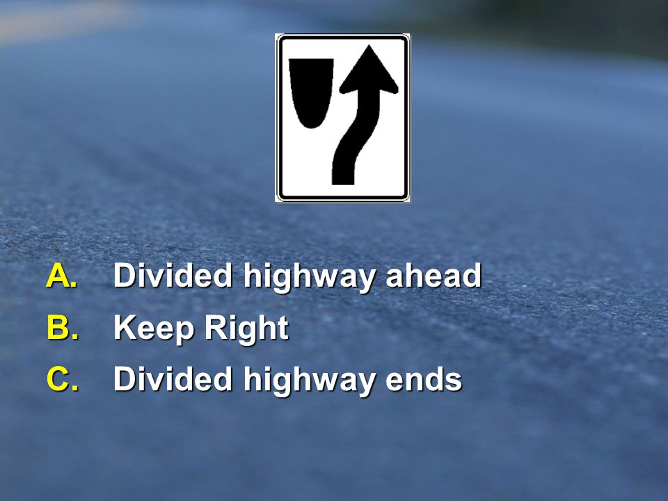 A. Divided highway ahead B. Keep Right C. Divided highway ends