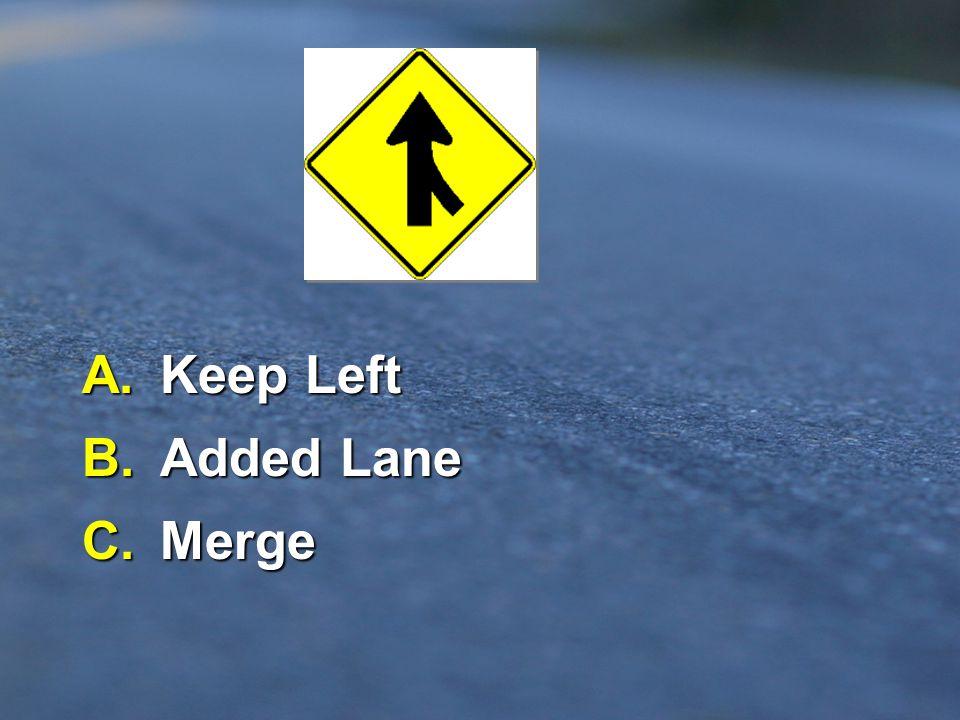 A. Keep Left B. Added Lane C. Merge