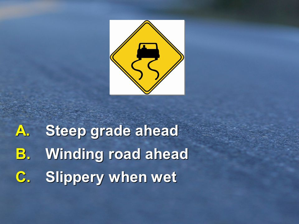 A. Steep grade ahead B. Winding road ahead C. Slippery when wet