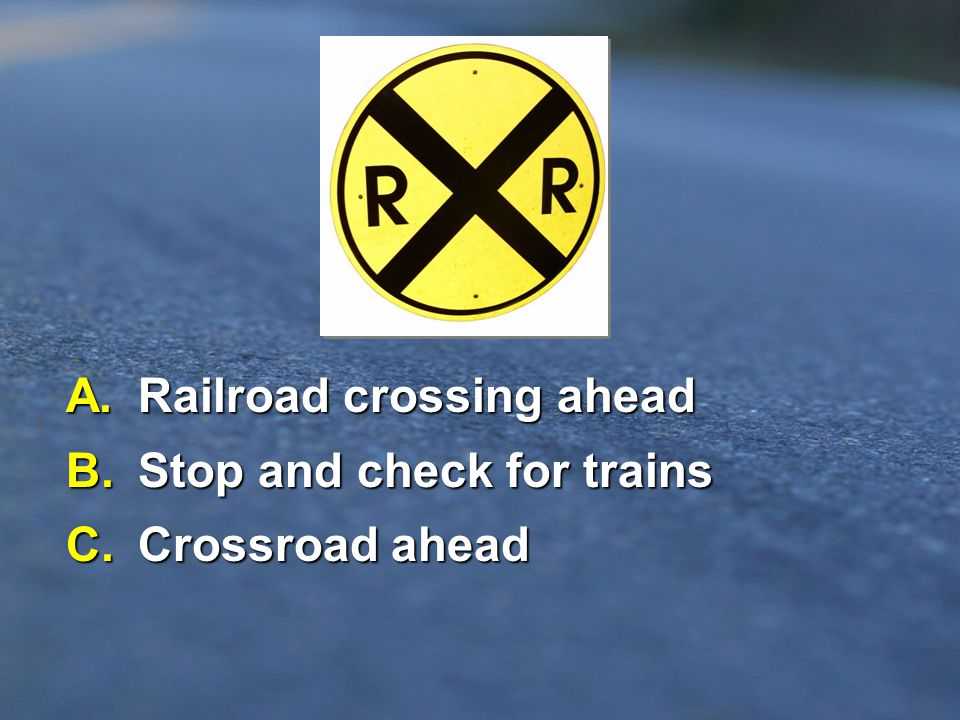 A. Railroad crossing ahead B. Stop and check for trains