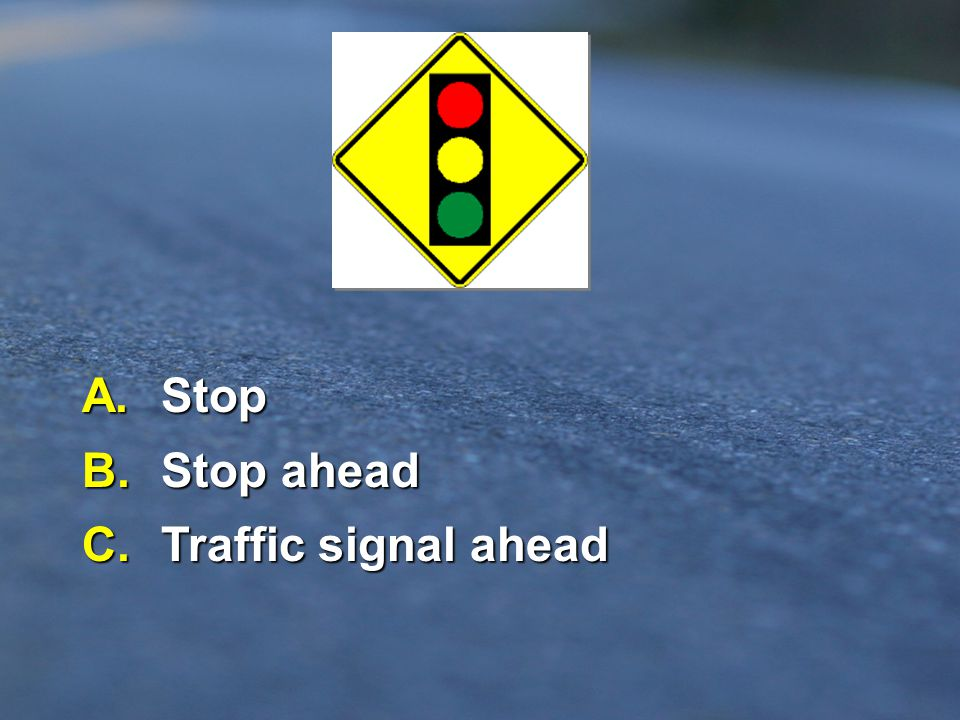 A. Stop B. Stop ahead C. Traffic signal ahead